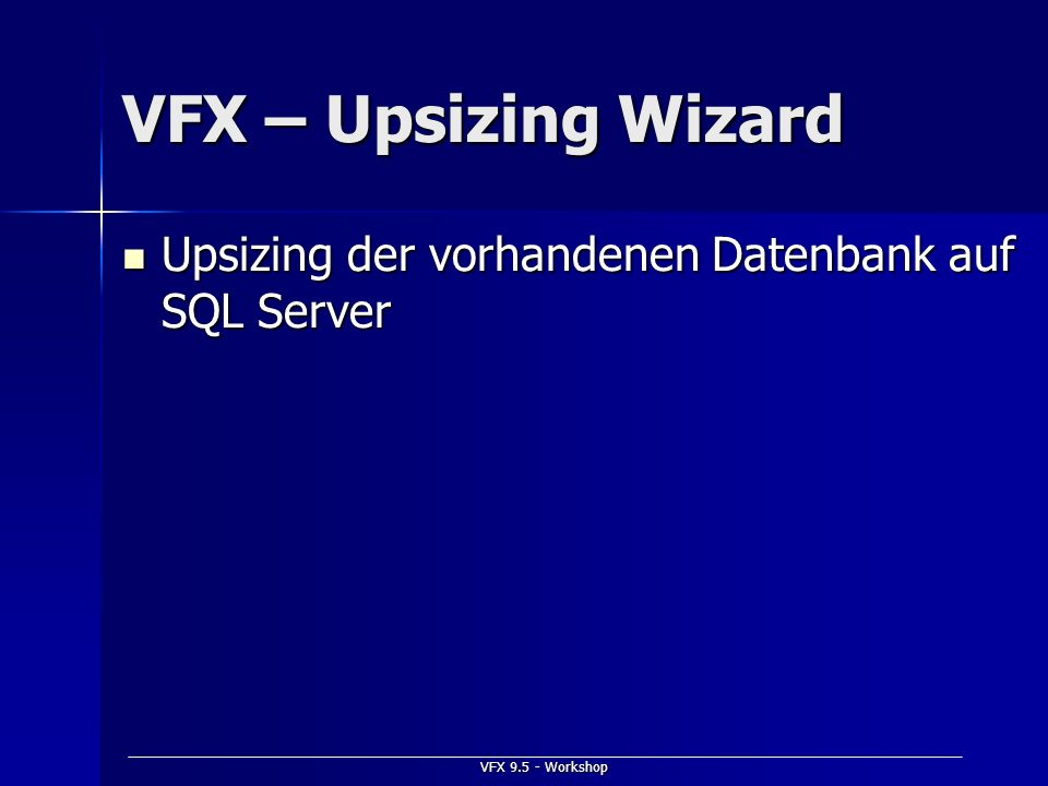 VFX – Upsizing Wizard Upsizing der vorhandenen Datenbank auf SQL Server VFX 9.5 - Workshop
