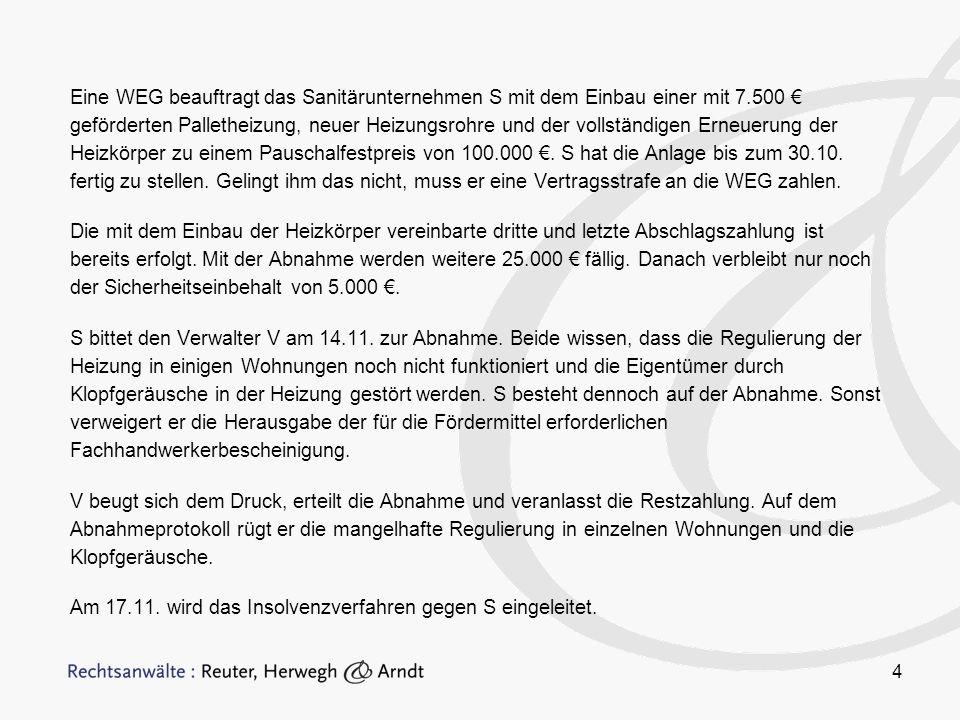 Eine WEG beauftragt das Sanitärunternehmen S mit dem Einbau einer mit 7.500 € geförderten Palletheizung, neuer Heizungsrohre und der vollständigen Erneuerung der Heizkörper zu einem Pauschalfestpreis von 100.000 €. S hat die Anlage bis zum 30.10. fertig zu stellen. Gelingt ihm das nicht, muss er eine Vertragsstrafe an die WEG zahlen.