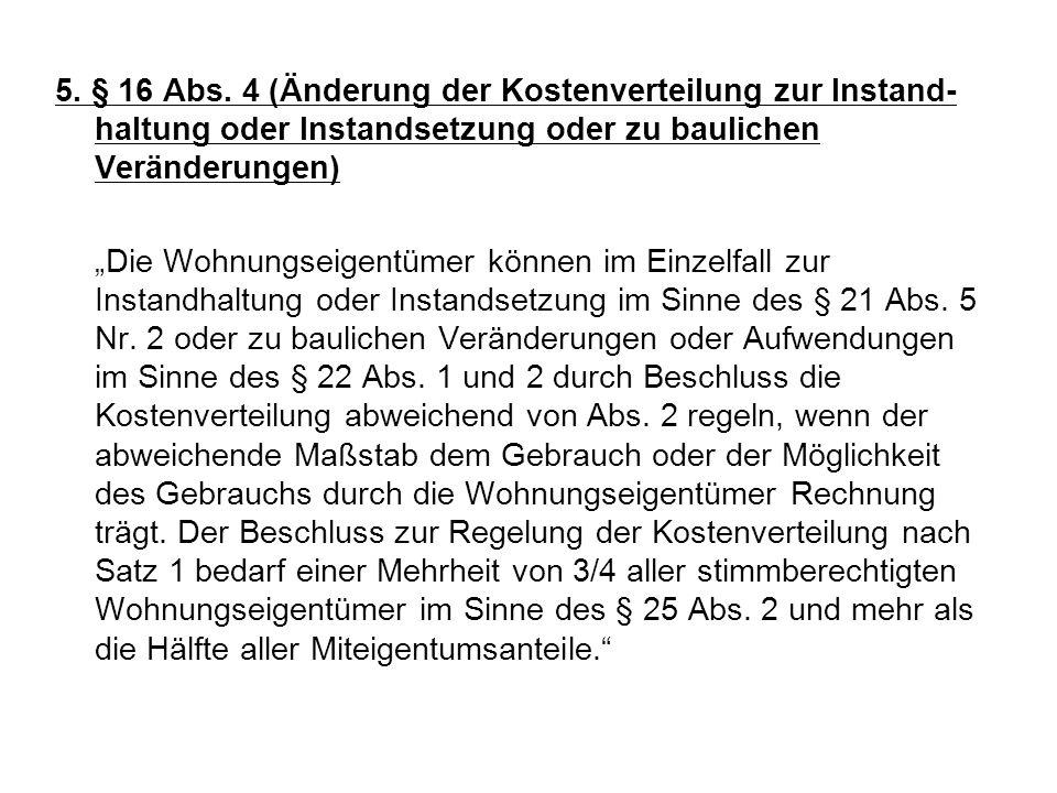 5. § 16 Abs. 4 (Änderung der Kostenverteilung zur Instand-haltung oder Instandsetzung oder zu baulichen Veränderungen)