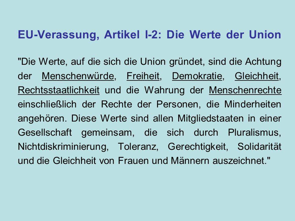 EU-Verassung, Artikel I-2: Die Werte der Union Die Werte, auf die sich die Union gründet, sind die Achtung der Menschenwürde, Freiheit, Demokratie, Gleichheit, Rechtsstaatlichkeit und die Wahrung der Menschenrechte einschließlich der Rechte der Personen, die Minderheiten angehören.