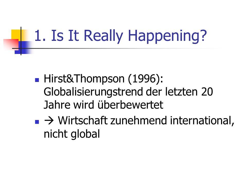 1. Is It Really Happening Hirst&Thompson (1996): Globalisierungstrend der letzten 20 Jahre wird überbewertet.
