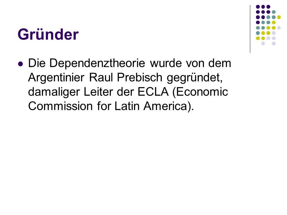 GründerDie Dependenztheorie wurde von dem Argentinier Raul Prebisch gegründet, damaliger Leiter der ECLA (Economic Commission for Latin America).