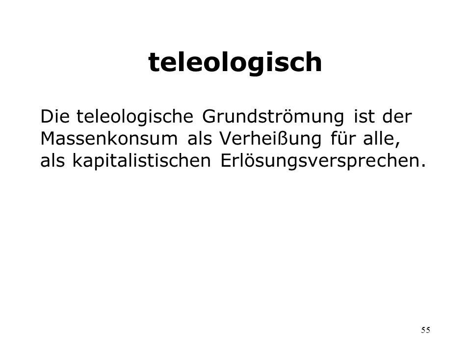 teleologisch Die teleologische Grundströmung ist der Massenkonsum als Verheißung für alle, als kapitalistischen Erlösungsversprechen.