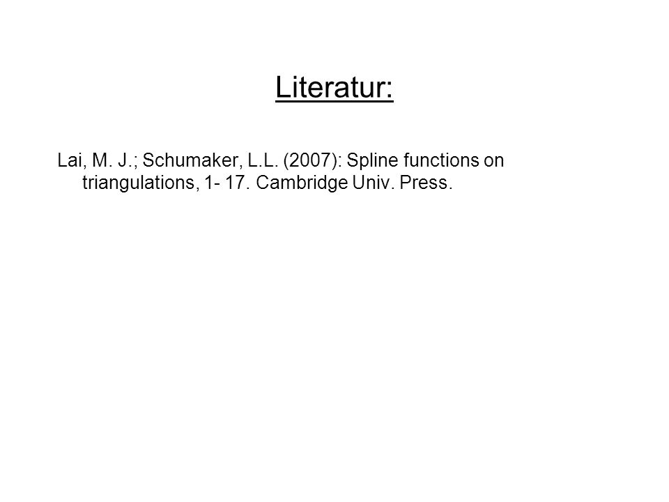 Literatur: Lai, M. J.; Schumaker, L.L. (2007): Spline functions on triangulations, 1- 17.