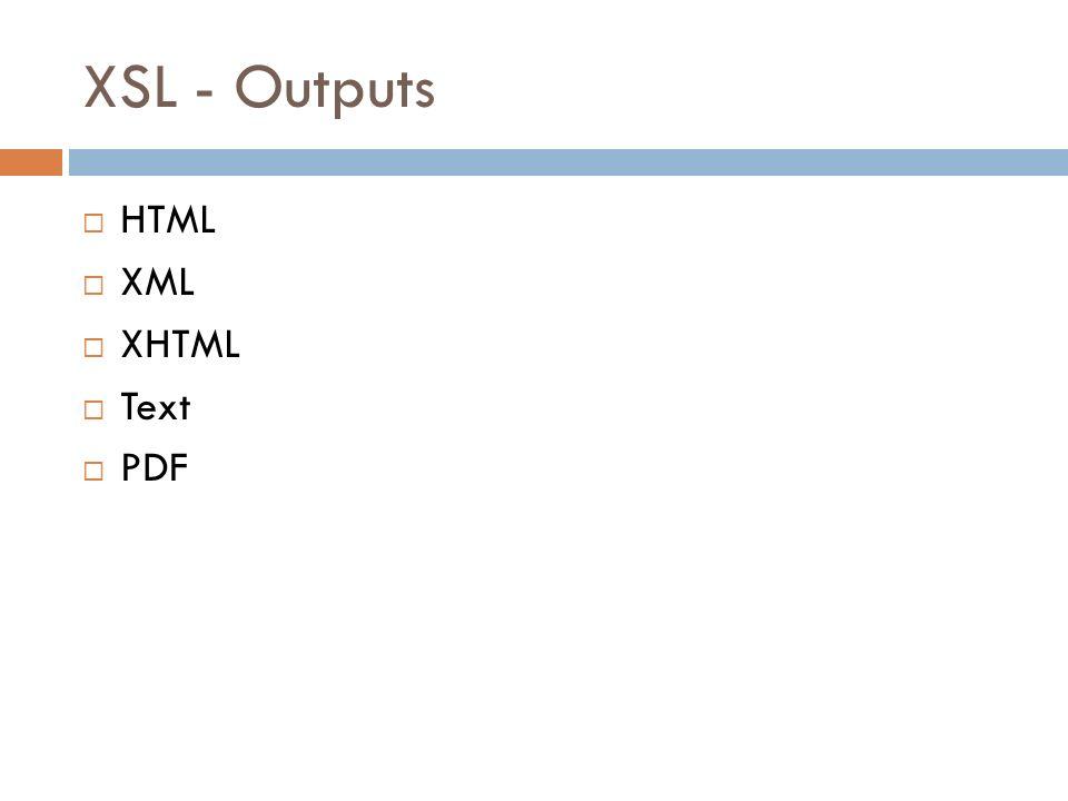 XSL - Outputs HTML XML XHTML Text PDF