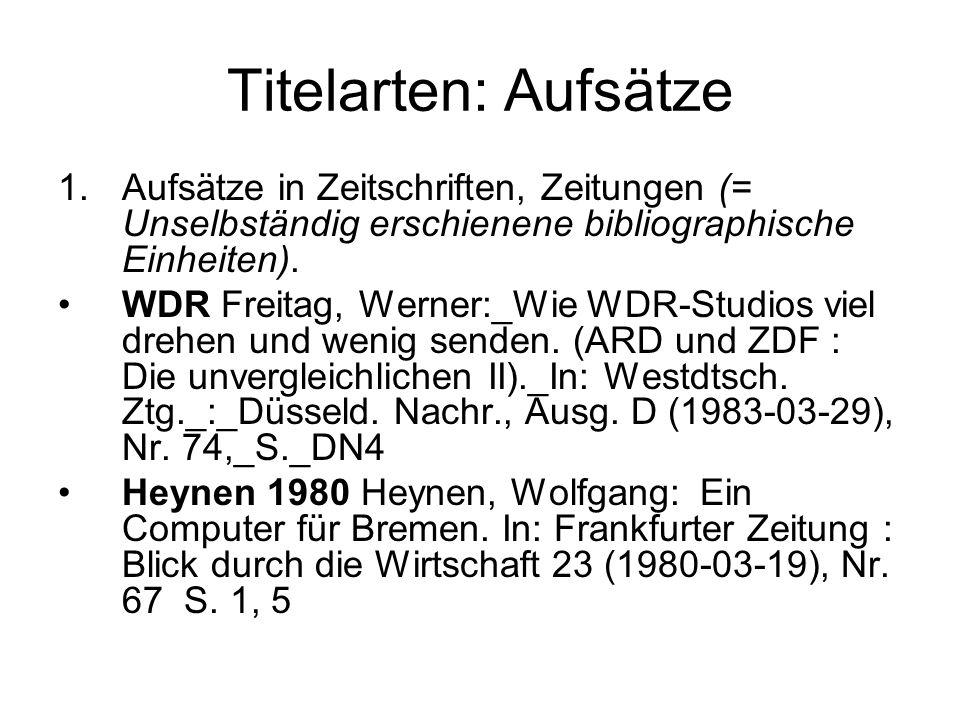 Titelarten: Aufsätze Aufsätze in Zeitschriften, Zeitungen (= Unselbständig erschienene bibliographische Einheiten).