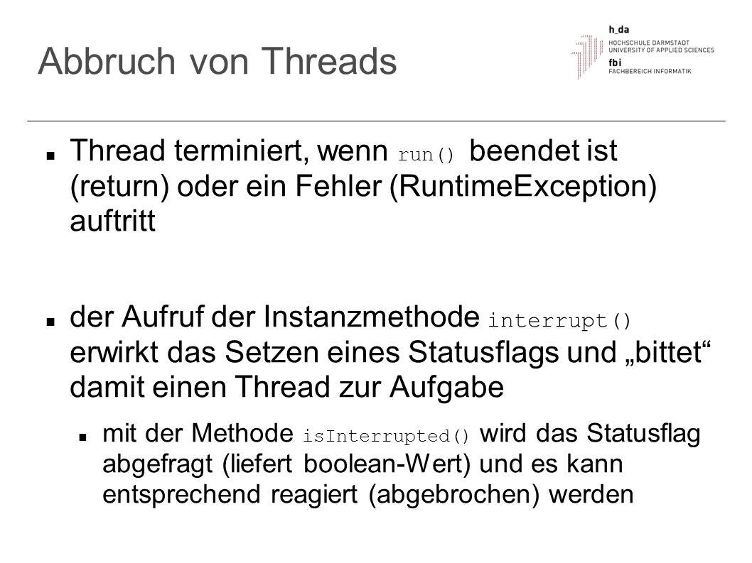 Abbruch von Threads Thread terminiert, wenn run() beendet ist (return) oder ein Fehler (RuntimeException) auftritt.