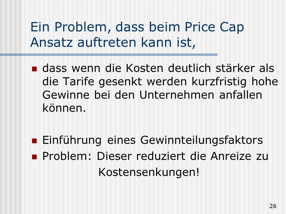 Ein Problem, dass beim Price Cap Ansatz auftreten kann ist,