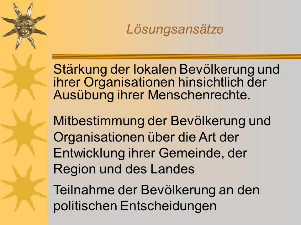 Lösungsansätze Stärkung der lokalen Bevölkerung und ihrer Organisationen hinsichtlich der Ausübung ihrer Menschenrechte.
