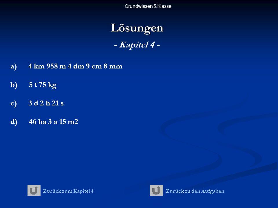 Lösungen - Kapitel 4 - a) 4 km 958 m 4 dm 9 cm 8 mm b) 5 t 75 kg