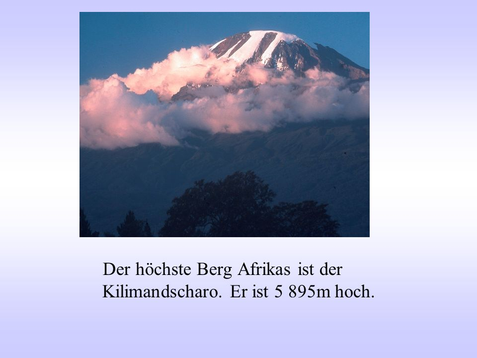 Der höchste Berg Afrikas ist der Kilimandscharo. Er ist 5 895m hoch.