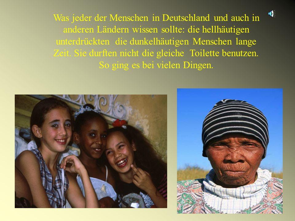 Was jeder der Menschen in Deutschland und auch in anderen Ländern wissen sollte: die hellhäutigen unterdrückten die dunkelhäutigen Menschen lange Zeit.
