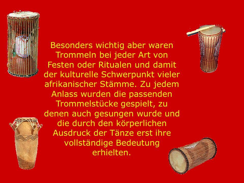 Besonders wichtig aber waren Trommeln bei jeder Art von Festen oder Ritualen und damit der kulturelle Schwerpunkt vieler afrikanischer Stämme.
