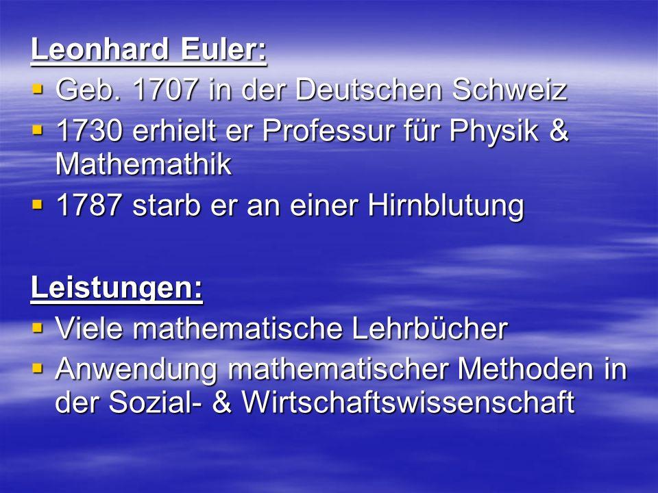 Leonhard Euler: Geb. 1707 in der Deutschen Schweiz. 1730 erhielt er Professur für Physik & Mathemathik.