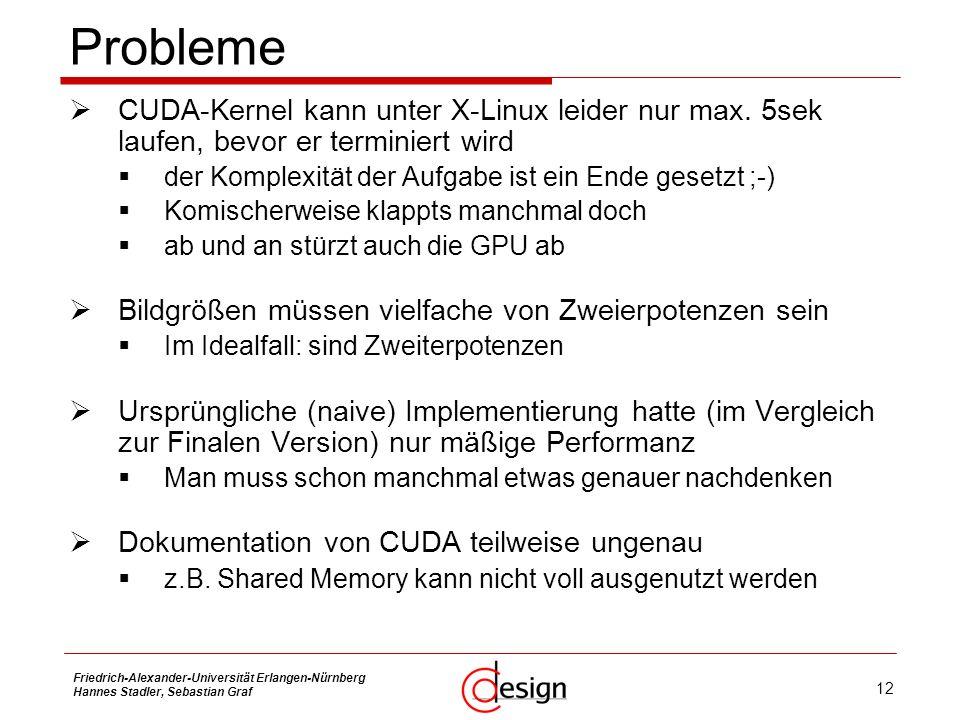 Probleme CUDA-Kernel kann unter X-Linux leider nur max. 5sek laufen, bevor er terminiert wird. der Komplexität der Aufgabe ist ein Ende gesetzt ;-)