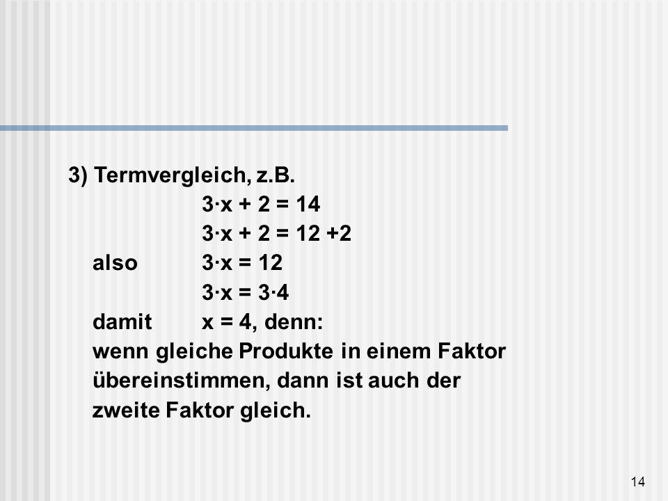 3) Termvergleich, z. B. 3·x + 2 = 14. 3·x + 2 = 12 +2 also. 3·x = 12