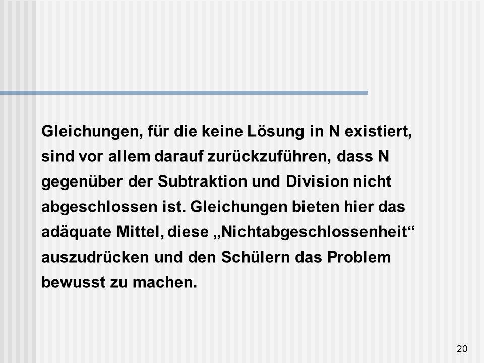 Gleichungen, für die keine Lösung in N existiert, sind vor allem darauf zurückzuführen, dass N gegenüber der Subtraktion und Division nicht abgeschlossen ist.