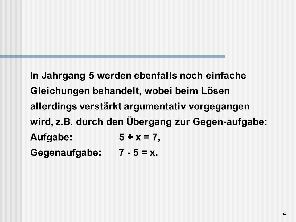 In Jahrgang 5 werden ebenfalls noch einfache Gleichungen behandelt, wobei beim Lösen allerdings verstärkt argumentativ vorgegangen wird, z.B.