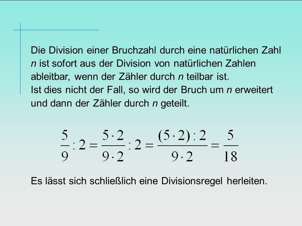Die Division einer Bruchzahl durch eine natürlichen Zahl n ist sofort aus der Division von natürlichen Zahlen ableitbar, wenn der Zähler durch n teilbar ist. Ist dies nicht der Fall, so wird der Bruch um n erweitert und dann der Zähler durch n geteilt.