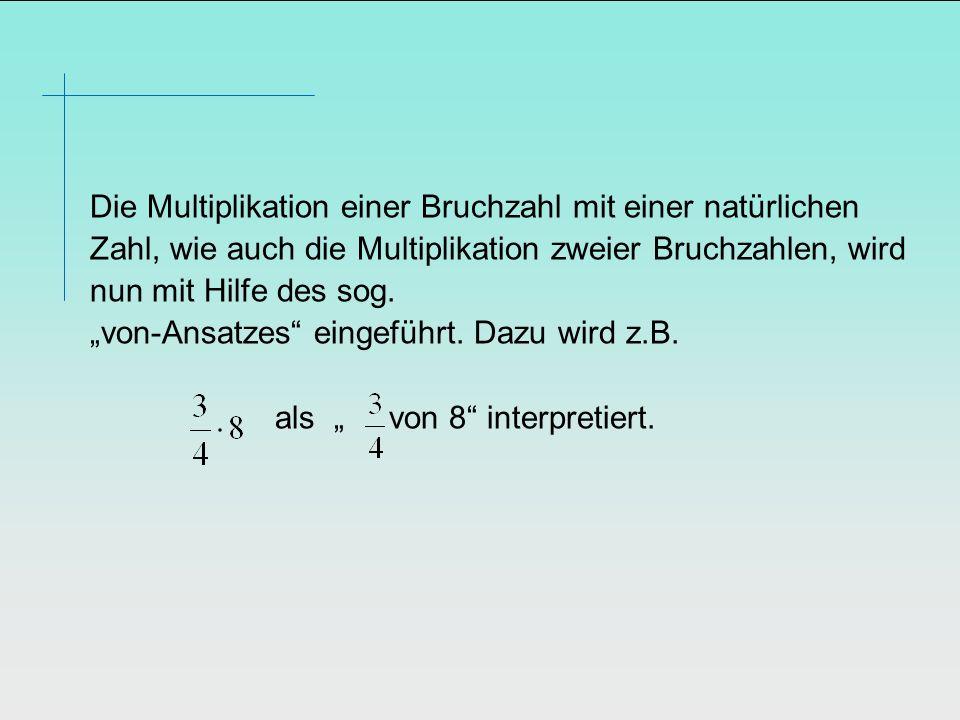 Die Multiplikation einer Bruchzahl mit einer natürlichen Zahl, wie auch die Multiplikation zweier Bruchzahlen, wird nun mit Hilfe des sog.