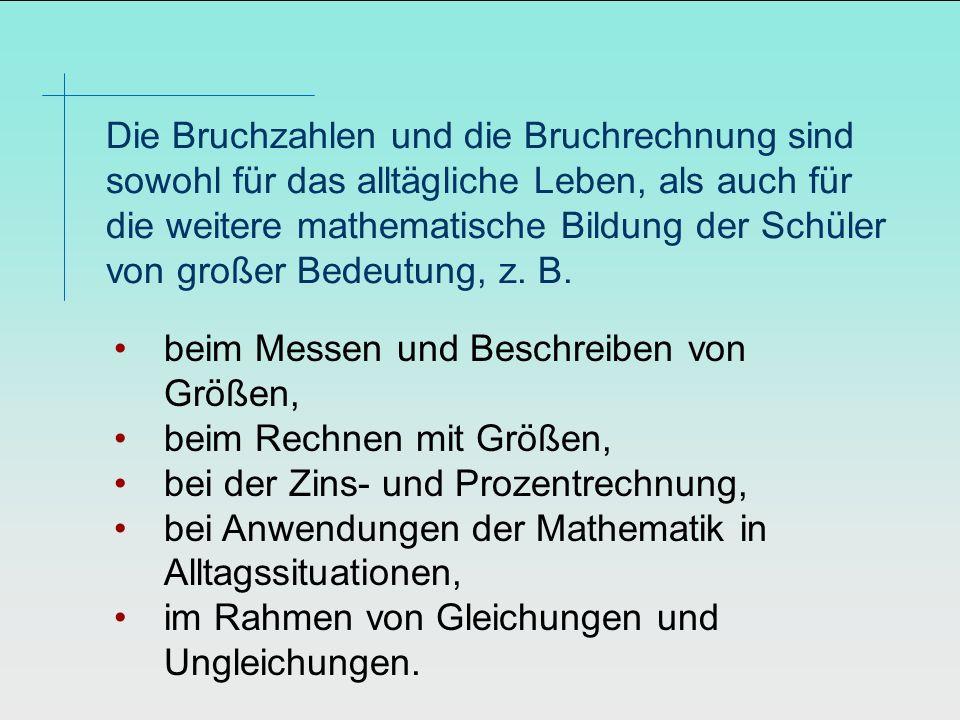 Die Bruchzahlen und die Bruchrechnung sind sowohl für das alltägliche Leben, als auch für die weitere mathematische Bildung der Schüler von großer Bedeutung, z. B.