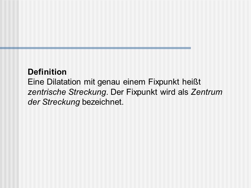 Definition Eine Dilatation mit genau einem Fixpunkt heißt zentrische Streckung.