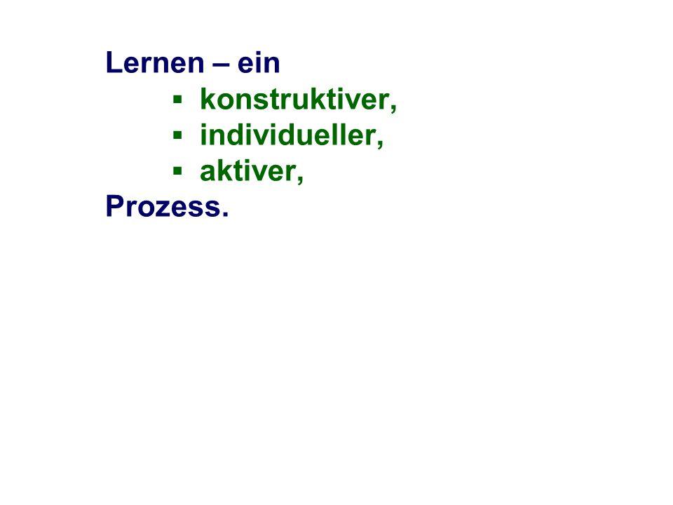 Lernen – ein ▪ konstruktiver, ▪ individueller, ▪ aktiver, Prozess.
