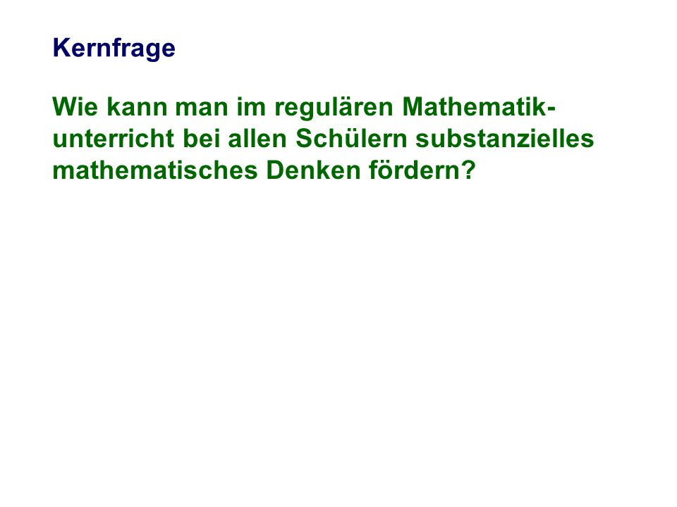 Kernfrage Wie kann man im regulären Mathematik-unterricht bei allen Schülern substanzielles mathematisches Denken fördern
