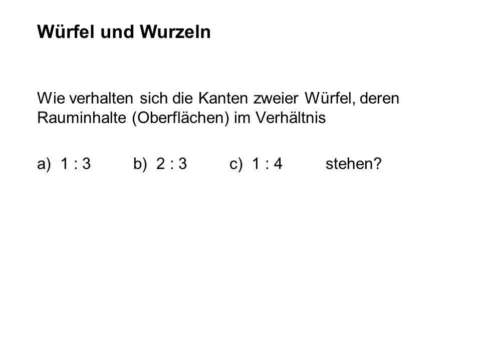 Würfel und WurzelnWie verhalten sich die Kanten zweier Würfel, deren Rauminhalte (Oberflächen) im Verhältnis.