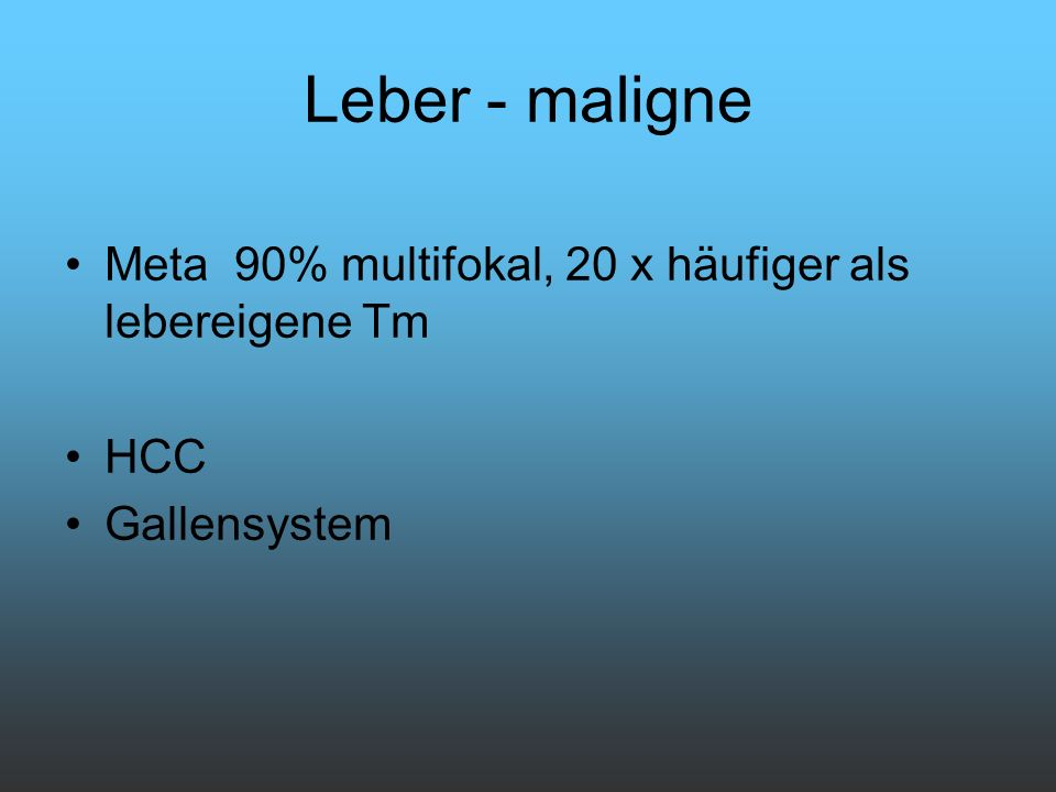 Leber - maligne Meta 90% multifokal, 20 x häufiger als lebereigene Tm