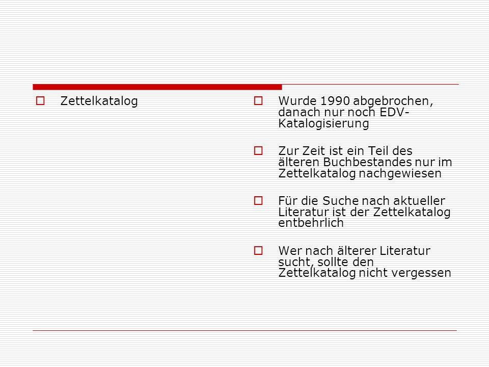 Zettelkatalog Wurde 1990 abgebrochen, danach nur noch EDV-Katalogisierung.