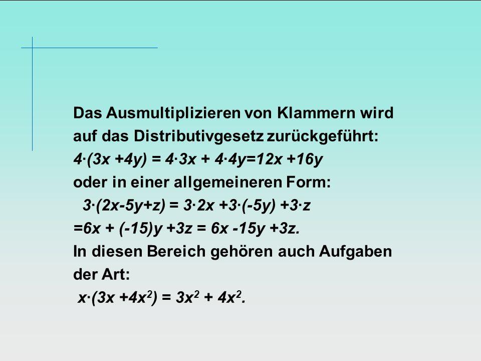 Das Ausmultiplizieren von Klammern wird auf das Distributivgesetz zurückgeführt: 4·(3x +4y) = 4·3x + 4·4y=12x +16y oder in einer allgemeineren Form: 3·(2x-5y+z) = 3·2x +3·(-5y) +3·z =6x + (-15)y +3z = 6x -15y +3z.