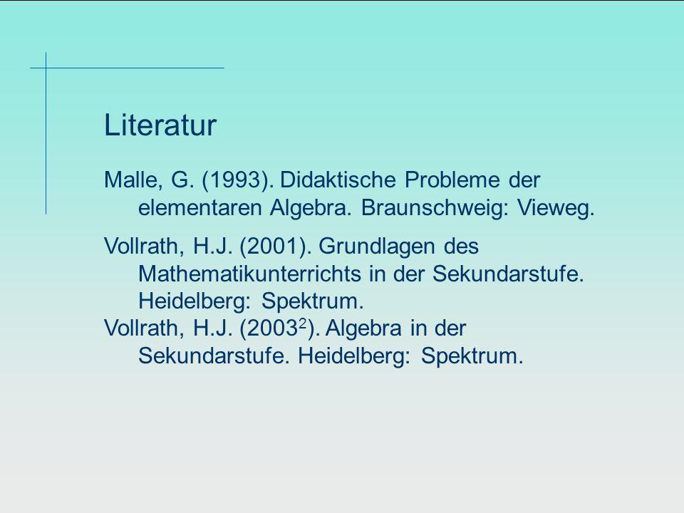 Literatur Malle, G. (1993). Didaktische Probleme der elementaren Algebra. Braunschweig: Vieweg.