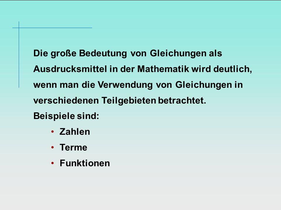 Die große Bedeutung von Gleichungen als Ausdrucksmittel in der Mathematik wird deutlich, wenn man die Verwendung von Gleichungen in verschiedenen Teilgebieten betrachtet.