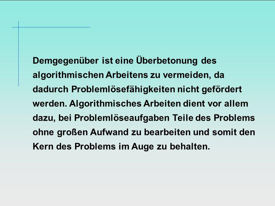 Demgegenüber ist eine Überbetonung des algorithmischen Arbeitens zu vermeiden, da dadurch Problemlösefähigkeiten nicht gefördert werden.