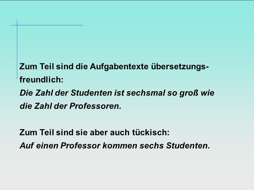 Zum Teil sind die Aufgabentexte übersetzungs-freundlich: Die Zahl der Studenten ist sechsmal so groß wie die Zahl der Professoren.