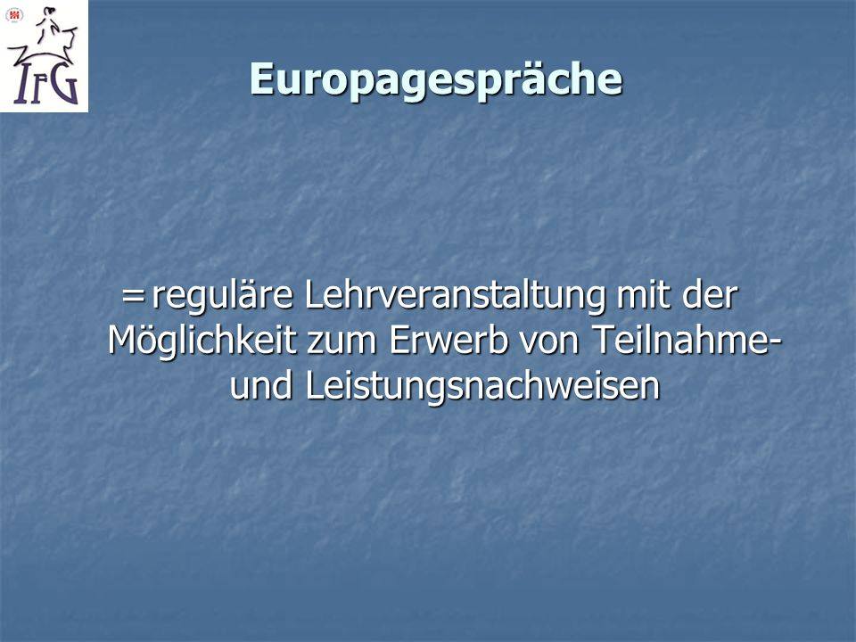 Europagespräche= reguläre Lehrveranstaltung mit der Möglichkeit zum Erwerb von Teilnahme- und Leistungsnachweisen.