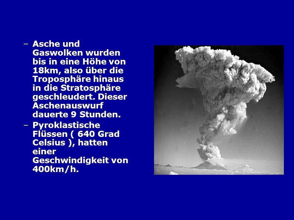 Asche und Gaswolken wurden bis in eine Höhe von 18km, also über die Troposphäre hinaus in die Stratosphäre geschleudert. Dieser Aschenauswurf dauerte 9 Stunden.