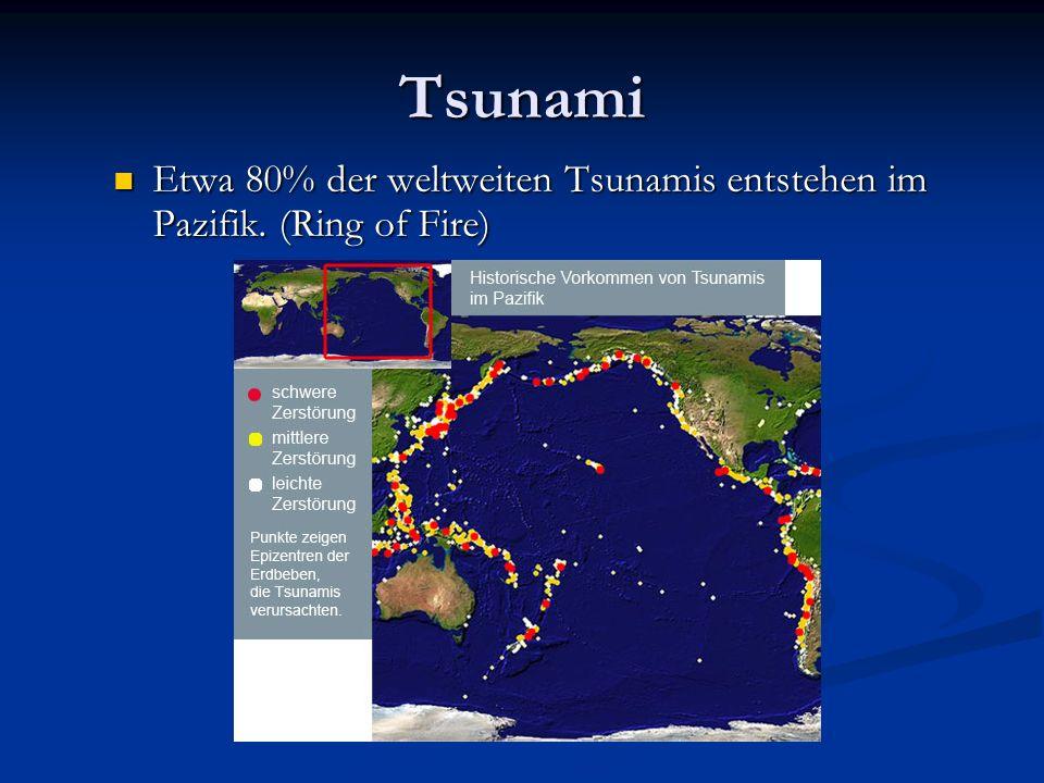 Tsunami Etwa 80% der weltweiten Tsunamis entstehen im Pazifik. (Ring of Fire) zu den tektonisch aktivsten Gebieten der Erde.
