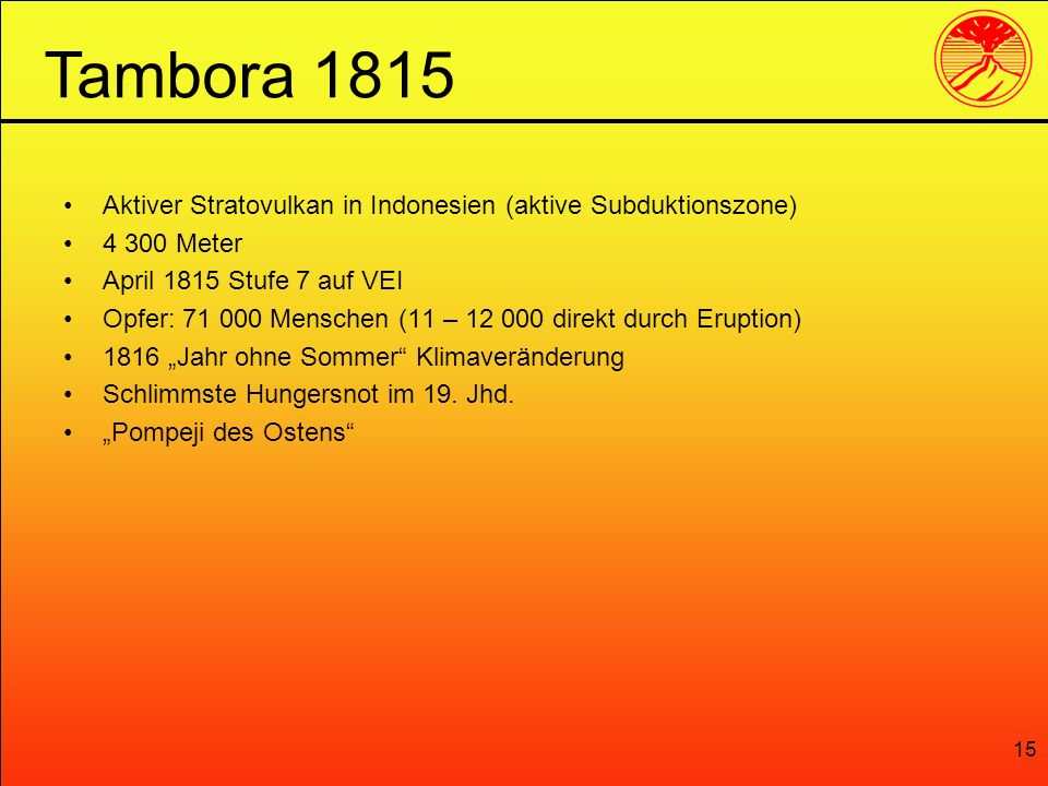 Tambora 1815 Aktiver Stratovulkan in Indonesien (aktive Subduktionszone) 4 300 Meter. April 1815 Stufe 7 auf VEI.