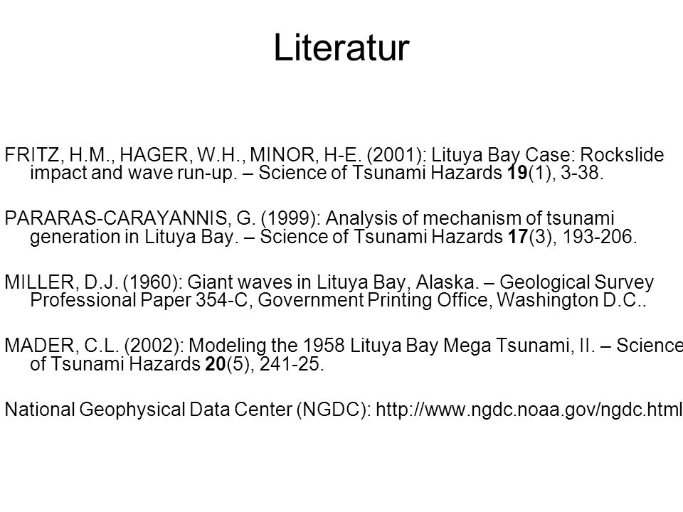 Literatur FRITZ, H.M., HAGER, W.H., MINOR, H-E. (2001): Lituya Bay Case: Rockslide impact and wave run-up. – Science of Tsunami Hazards 19(1), 3-38.