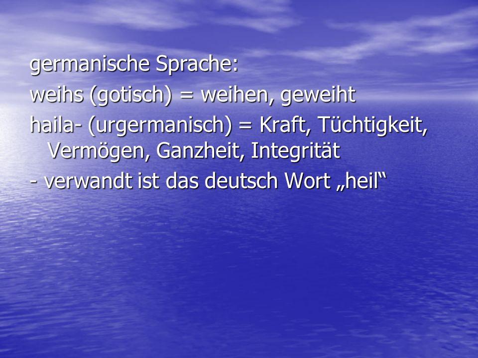 germanische Sprache: weihs (gotisch) = weihen, geweiht. haila- (urgermanisch) = Kraft, Tüchtigkeit, Vermögen, Ganzheit, Integrität.