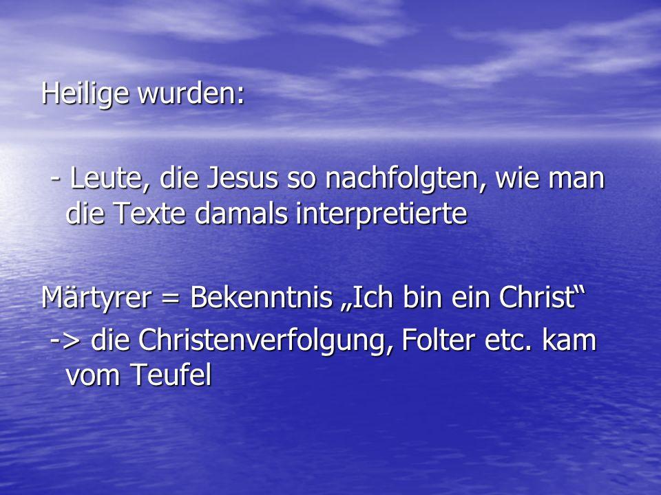"""Heilige wurden: - Leute, die Jesus so nachfolgten, wie man die Texte damals interpretierte. Märtyrer = Bekenntnis """"Ich bin ein Christ"""
