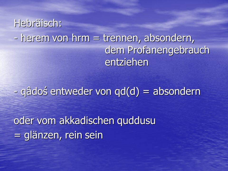 Hebräisch: - herem von hrm = trennen, absondern, dem Profanengebrauch entziehen. - qâdoś entweder von qd(d) = absondern.