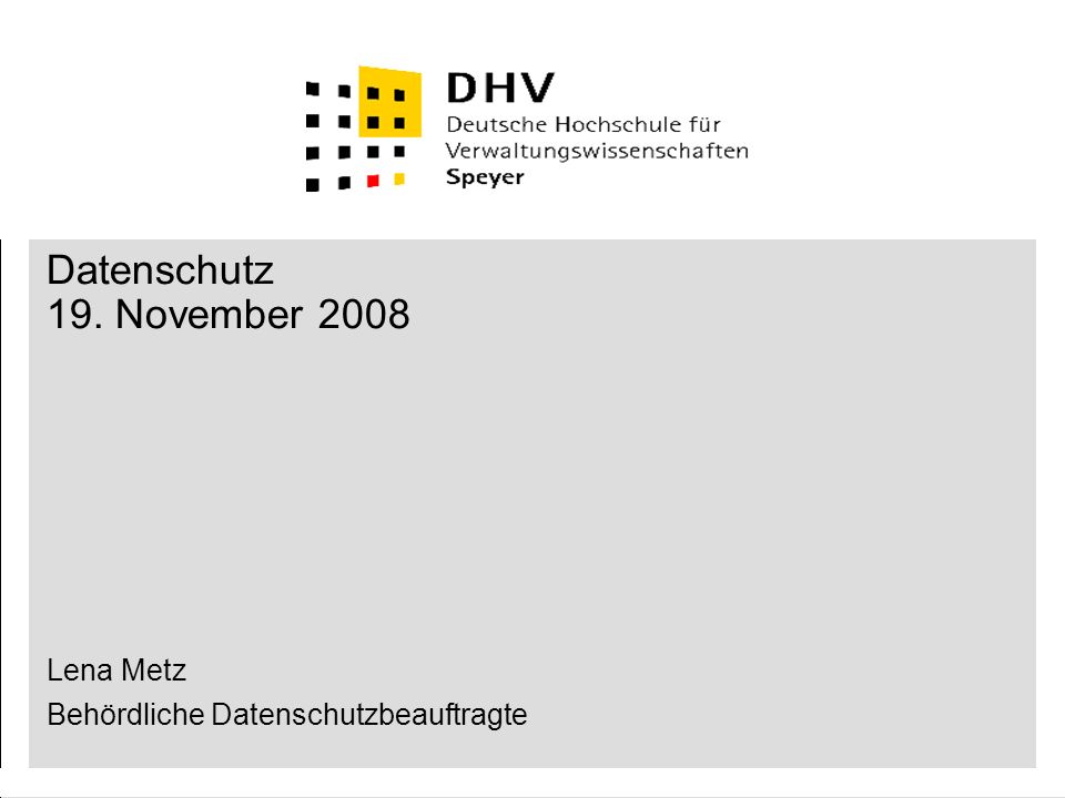 Datenschutz 19. November 2008 Lena Metz Behördliche Datenschutzbeauftragte