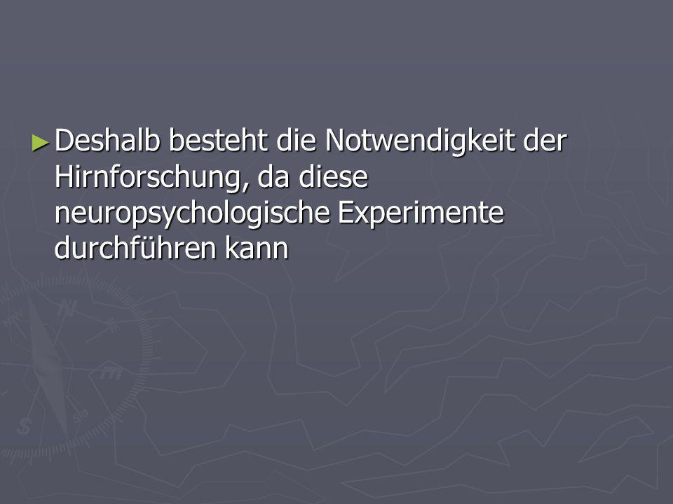 Deshalb besteht die Notwendigkeit der Hirnforschung, da diese neuropsychologische Experimente durchführen kann