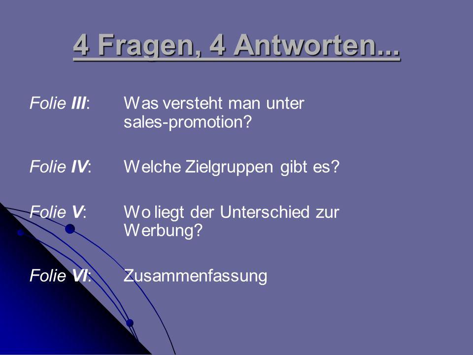 4 Fragen, 4 Antworten... Folie III: Was versteht man unter sales-promotion Folie IV: Welche Zielgruppen gibt es