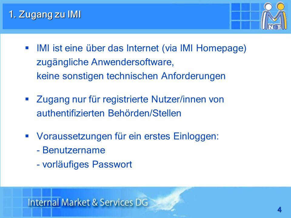 1. Zugang zu IMI IMI ist eine über das Internet (via IMI Homepage) zugängliche Anwendersoftware, keine sonstigen technischen Anforderungen.