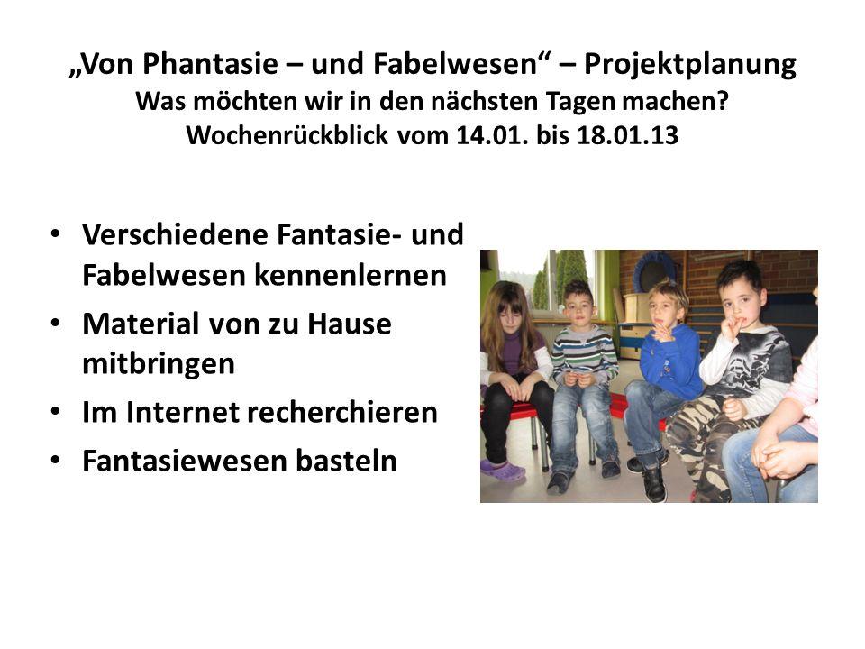 """""""Von Phantasie – und Fabelwesen – Projektplanung Was möchten wir in den nächsten Tagen machen Wochenrückblick vom 14.01. bis 18.01.13"""