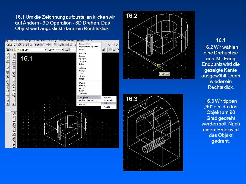16.2 16.1 Um die Zeichnung aufzustellen klicken wir auf Ändern - 3D Operation - 3D Drehen. Das Objekt wird angeklickt, dann ein Rechtsklick.